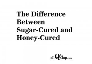 The difference between sugar-cured and honey-cured.
